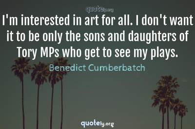 Photo Quote of I'm interested in art for all. I don't want it to be only the sons and daughters of Tory MPs who get to see my plays.