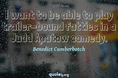 Photo Quote of I want to be able to play trailer-bound fatties in a Judd Apatow comedy.