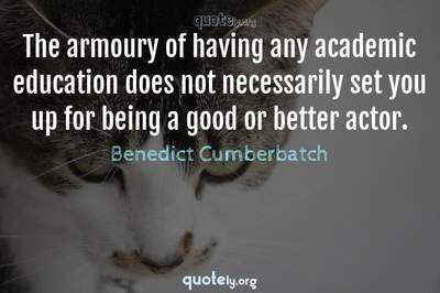 Photo Quote of The armoury of having any academic education does not necessarily set you up for being a good or better actor.