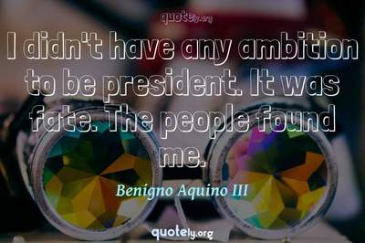 Photo Quote of I didn't have any ambition to be president. It was fate. The people found me.