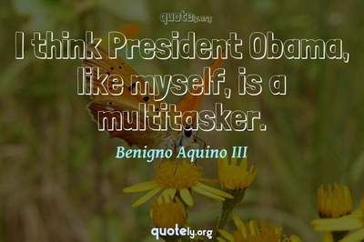 Photo Quote of I think President Obama, like myself, is a multitasker.