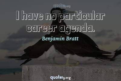 Photo Quote of I have no particular career agenda.
