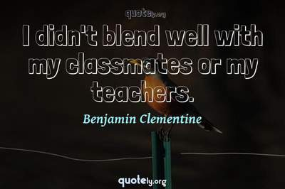 Photo Quote of I didn't blend well with my classmates or my teachers.