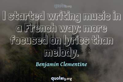 Photo Quote of I started writing music in a French way: more focused on lyrics than melody.
