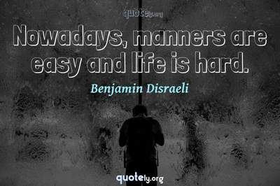 Photo Quote of Nowadays, manners are easy and life is hard.