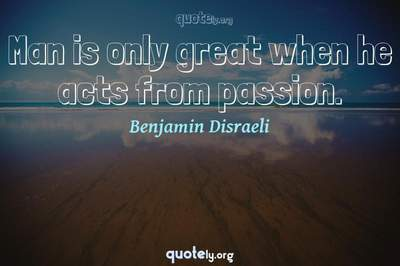 Photo Quote of Man is only great when he acts from passion.