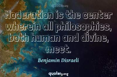 Photo Quote of Moderation is the center wherein all philosophies, both human and divine, meet.