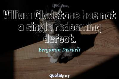 Photo Quote of William Gladstone has not a single redeeming defect.