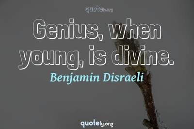 Photo Quote of Genius, when young, is divine.