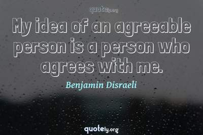 Photo Quote of My idea of an agreeable person is a person who agrees with me.