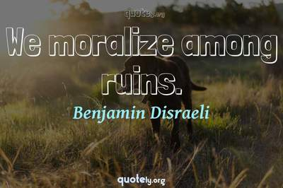 Photo Quote of We moralize among ruins.