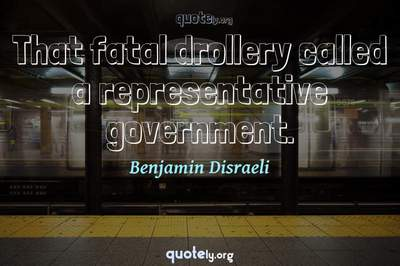 Photo Quote of That fatal drollery called a representative government.