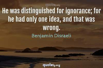 Photo Quote of He was distinguished for ignorance; for he had only one idea, and that was wrong.