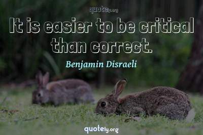 Photo Quote of It is easier to be critical than correct.