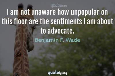 Photo Quote of I am not unaware how unpopular on this floor are the sentiments I am about to advocate.