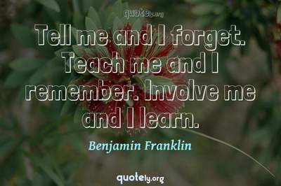Photo Quote of Tell me and I forget. Teach me and I remember. Involve me and I learn.