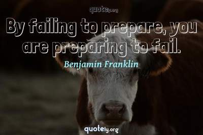 Photo Quote of By failing to prepare, you are preparing to fail.