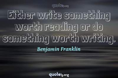 Photo Quote of Either write something worth reading or do something worth writing.