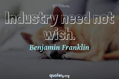 Photo Quote of Industry need not wish.