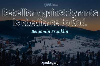 Photo Quote of Rebellion against tyrants is obedience to God.