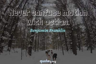 Photo Quote of Never confuse motion with action.