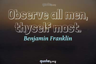 Photo Quote of Observe all men, thyself most.