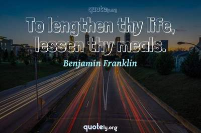 Photo Quote of To lengthen thy life, lessen thy meals.