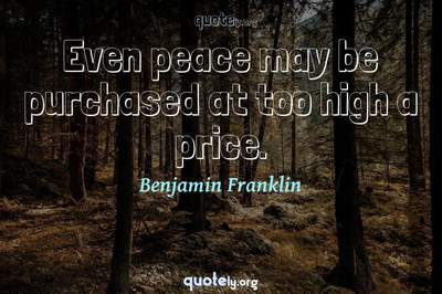 Photo Quote of Even peace may be purchased at too high a price.