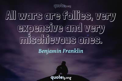 Photo Quote of All wars are follies, very expensive and very mischievous ones.