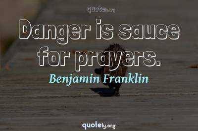 Photo Quote of Danger is sauce for prayers.