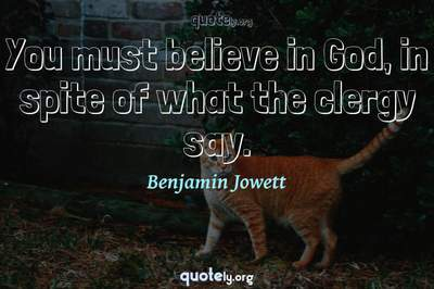 Photo Quote of You must believe in God, in spite of what the clergy say.
