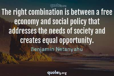 Photo Quote of The right combination is between a free economy and social policy that addresses the needs of society and creates equal opportunity.