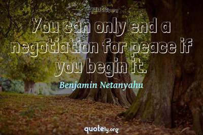Photo Quote of You can only end a negotiation for peace if you begin it.