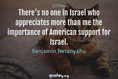 Photo Quote of There's no one in Israel who appreciates more than me the importance of American support for Israel.