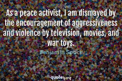 Photo Quote of As a peace activist, I am dismayed by the encouragement of aggressiveness and violence by television, movies, and war toys.