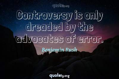 Photo Quote of Controversy is only dreaded by the advocates of error.