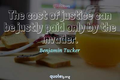 Photo Quote of The cost of justice can be justly paid only by the invader.