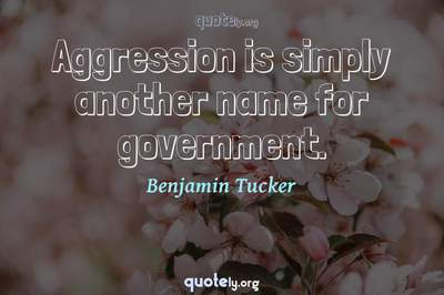 Photo Quote of Aggression is simply another name for government.