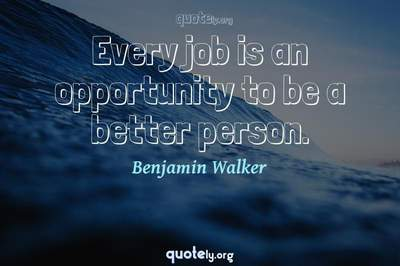 Photo Quote of Every job is an opportunity to be a better person.