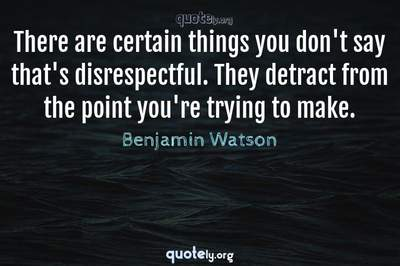 Photo Quote of There are certain things you don't say that's disrespectful. They detract from the point you're trying to make.