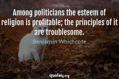 Photo Quote of Among politicians the esteem of religion is profitable; the principles of it are troublesome.