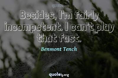 Photo Quote of Besides, I'm fairly incompetent. I can't play that fast.