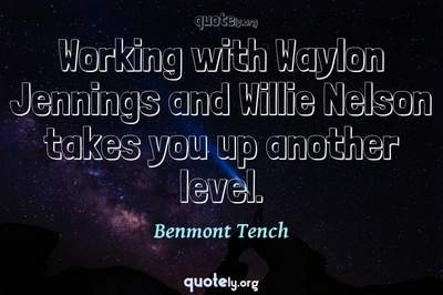 Photo Quote of Working with Waylon Jennings and Willie Nelson takes you up another level.