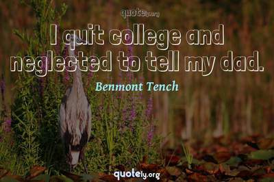 Photo Quote of I quit college and neglected to tell my dad.
