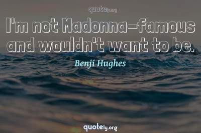 Photo Quote of I'm not Madonna-famous and wouldn't want to be.