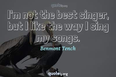 Photo Quote of I'm not the best singer, but I like the way I sing my songs.