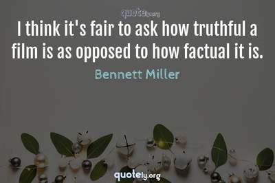 Photo Quote of I think it's fair to ask how truthful a film is as opposed to how factual it is.
