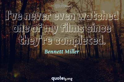 Photo Quote of I've never even watched one of my films since they're completed.