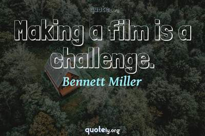 Photo Quote of Making a film is a challenge.