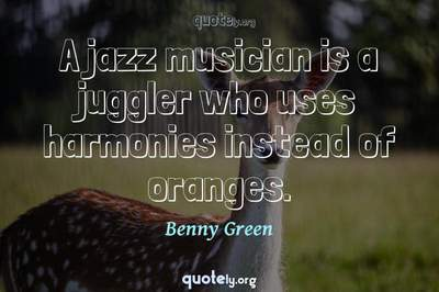 Photo Quote of A jazz musician is a juggler who uses harmonies instead of oranges.